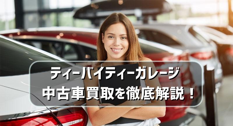 ティーバイティーガレージの中古車買取を徹底解説!